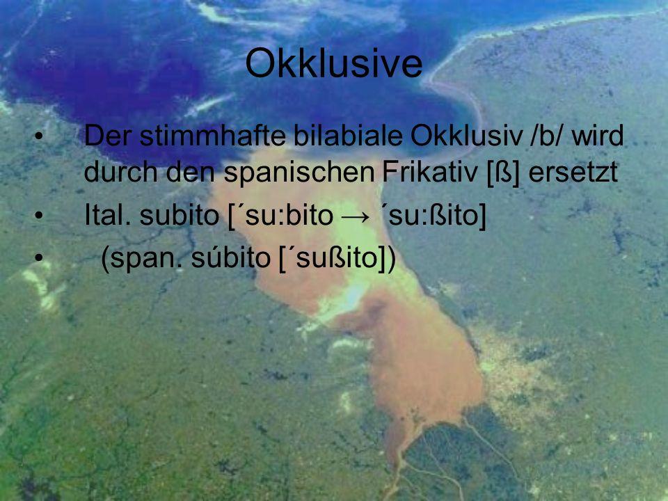 Okklusive Der stimmhafte bilabiale Okklusiv /b/ wird durch den spanischen Frikativ [ß] ersetzt. Ital. subito [´su:bito → ´su:ßito]